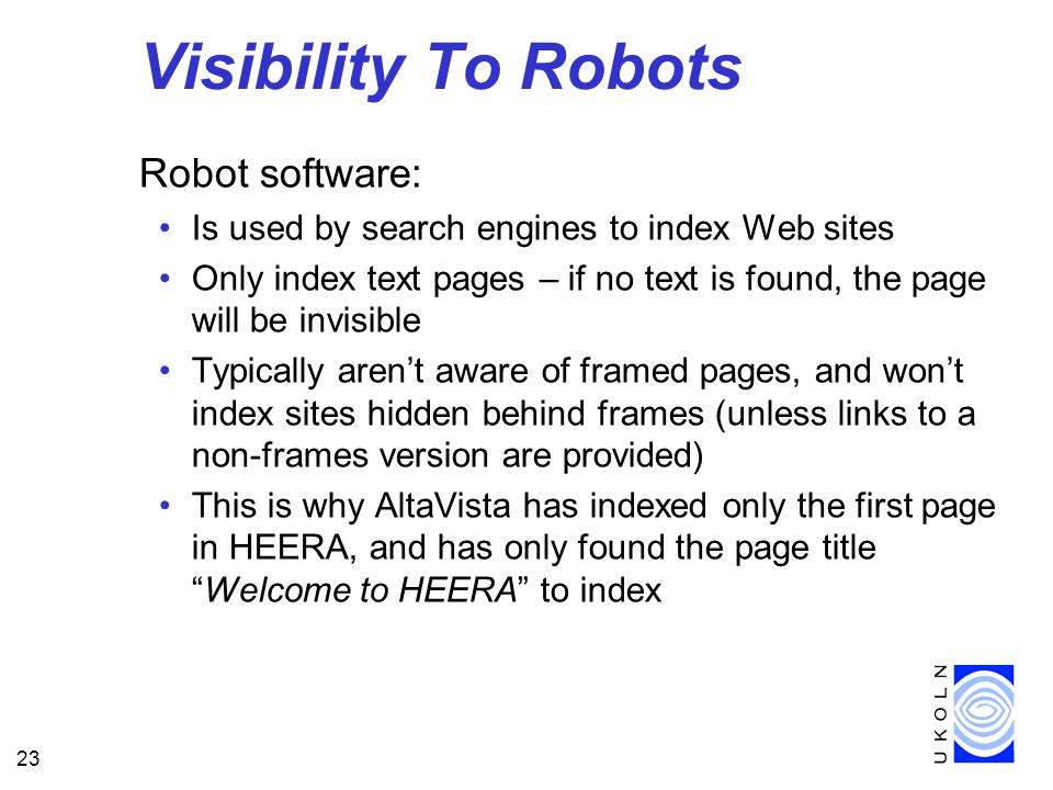 23 Visibility To Robots Robot software: Is used by search engines to index Web sites Only index text pages – if no text is found, the page will be invisible Typically aren't aware of framed pages, and won't index sites hidden behind frames (unless links to a non-frames version are provided) This is why AltaVista has indexed only the first page in HEERA, and has only found the page title Welcome to HEERA to index