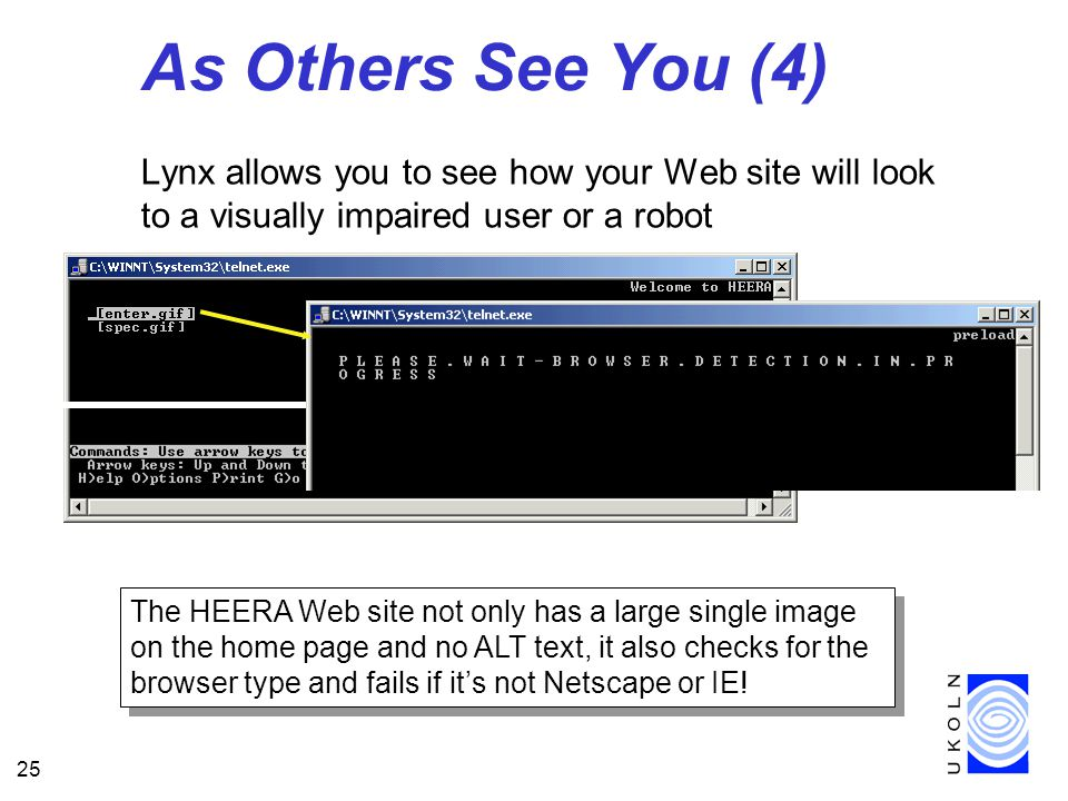 25 As Others See You (4) Lynx allows you to see how your Web site will look to a visually impaired user or a robot The HEERA Web site not only has a large single image on the home page and no ALT text, it also checks for the browser type and fails if it's not Netscape or IE!