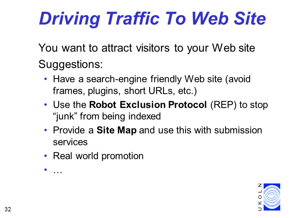 32 Driving Traffic To Web Site You want to attract visitors to your Web site Suggestions: Have a search-engine friendly Web site (avoid frames, plugins, short URLs, etc.) Use the Robot Exclusion Protocol (REP) to stop junk from being indexed Provide a Site Map and use this with submission services Real world promotion …