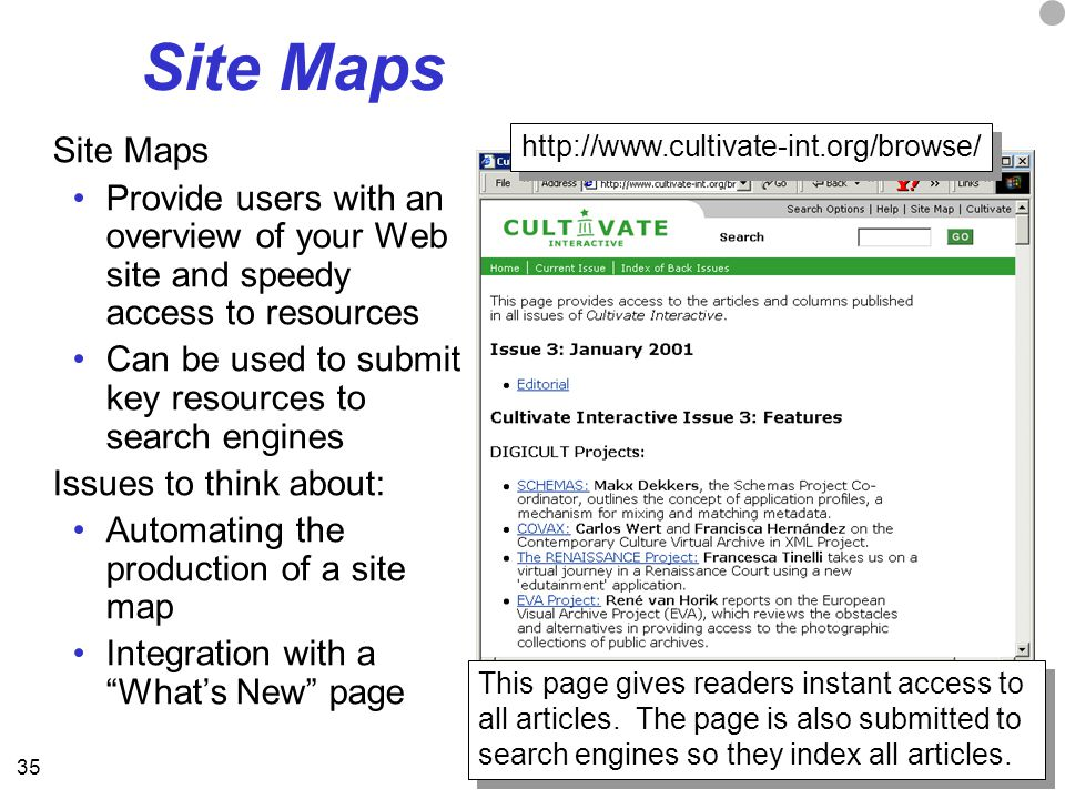35 Site Maps Provide users with an overview of your Web site and speedy access to resources Can be used to submit key resources to search engines Issues to think about: Automating the production of a site map Integration with a What's New page http://www.cultivate-int.org/browse/ This page gives readers instant access to all articles.
