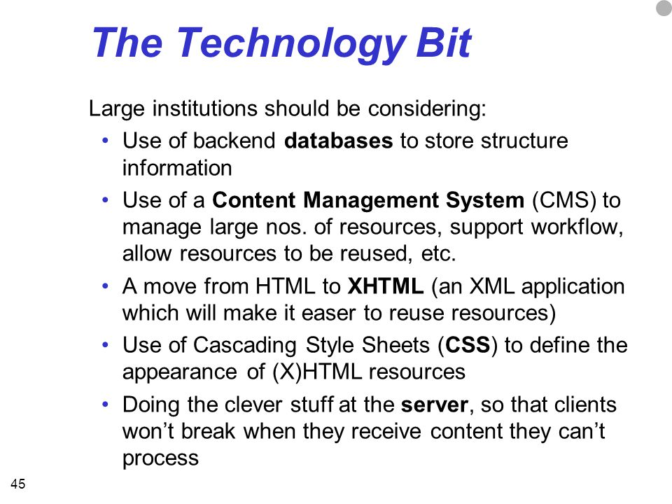 45 The Technology Bit Large institutions should be considering: Use of backend databases to store structure information Use of a Content Management System (CMS) to manage large nos.