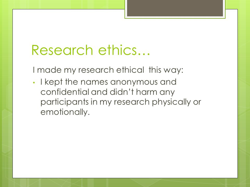 Research ethics… I made my research ethical this way: I kept the names anonymous and confidential and didn't harm any participants in my research physically or emotionally.