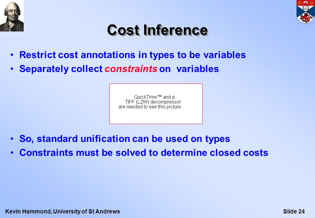 Slide 24Kevin Hammond, University of St Andrews Cost Inference Restrict cost annotations in types to be variables Separately collect constraints on variables So, standard unification can be used on types Constraints must be solved to determine closed costs