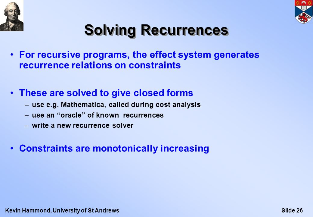 Slide 26Kevin Hammond, University of St Andrews Solving Recurrences For recursive programs, the effect system generates recurrence relations on constraints These are solved to give closed forms –use e.g.