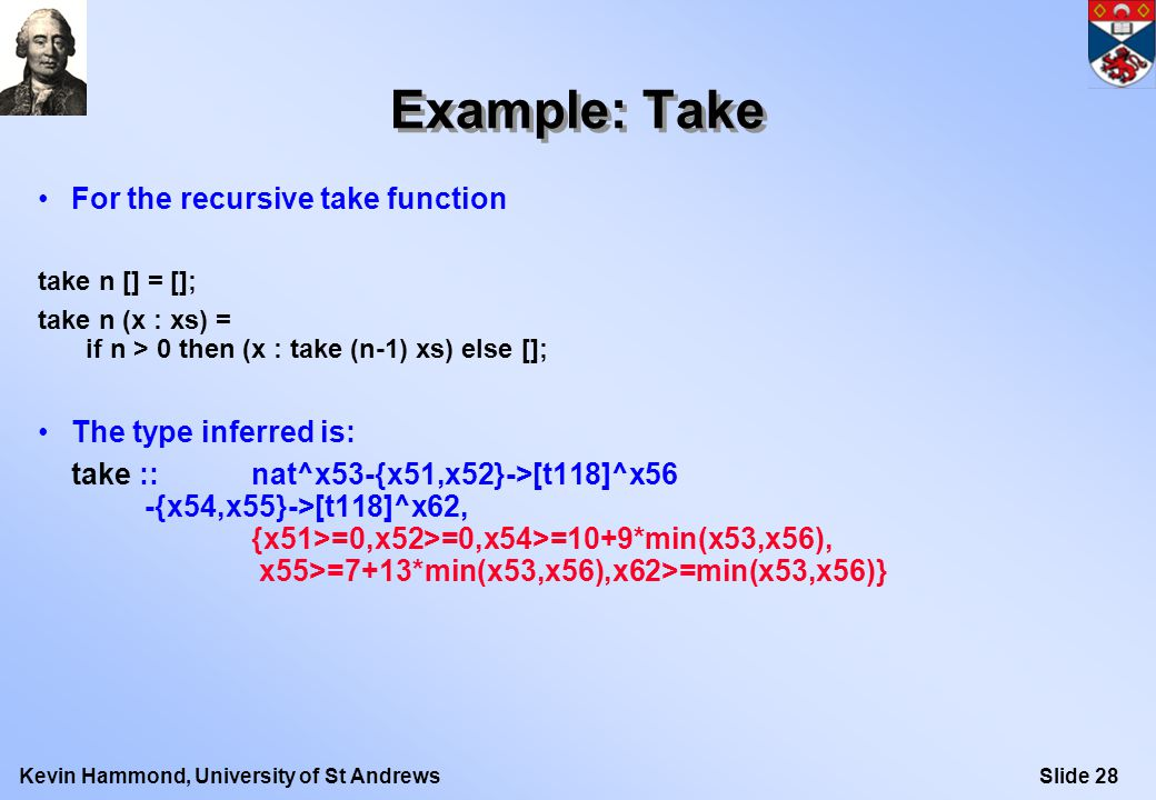 Slide 28Kevin Hammond, University of St Andrews Example: Take For the recursive take function take n [] = []; take n (x : xs) = if n > 0 then (x : take (n-1) xs) else []; The type inferred is: take ::nat^x53-{x51,x52}->[t118]^x56 -{x54,x55}->[t118]^x62, {x51>=0,x52>=0,x54>=10+9*min(x53,x56), x55>=7+13*min(x53,x56),x62>=min(x53,x56)}