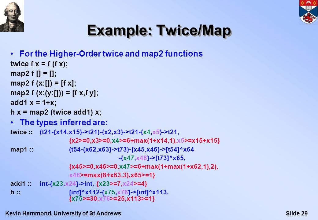 Slide 29Kevin Hammond, University of St Andrews Example: Twice/Map For the Higher-Order twice and map2 functions twice f x = f (f x); map2 f [] = []; map2 f (x:[]) = [f x]; map2 f (x:(y:[])) = [f x,f y]; add1 x = 1+x; h x = map2 (twice add1) x; The types inferred are: twice :: (t21-{x14,x15}->t21)-{x2,x3}->t21-{x4,x5}->t21, {x2>=0,x3>=0,x4>=6+max(1+x14,1),x5>=x15+x15} map1 :: (t54-{x62,x63}->t73)-{x45,x46}->[t54]^x64 -{x47,x48}->[t73]^x65, {x45>=0,x46>=0,x47>=6+max(1+max(1+x62,1),2), x48>=max(8+x63,3),x65>=1} add1 :: int-{x23,x24}->int, {x23>=7,x24>=4} h :: [int]^x112-{x75,x76}->[int]^x113, {x75>=30,x76>=25,x113>=1}