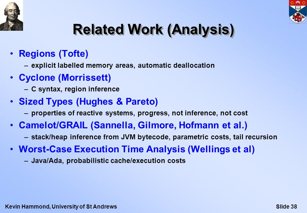 Slide 38Kevin Hammond, University of St Andrews Related Work (Analysis) Regions (Tofte) –explicit labelled memory areas, automatic deallocation Cyclone (Morrissett) –C syntax, region inference Sized Types (Hughes & Pareto) –properties of reactive systems, progress, not inference, not cost Camelot/GRAIL (Sannella, Gilmore, Hofmann et al.) –stack/heap inference from JVM bytecode, parametric costs, tail recursion Worst-Case Execution Time Analysis (Wellings et al) –Java/Ada, probabilistic cache/execution costs
