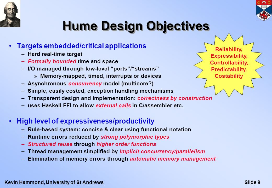 Slide 9Kevin Hammond, University of St Andrews Hume Design Objectives Targets embedded/critical applications –Hard real-time target –Formally bounded