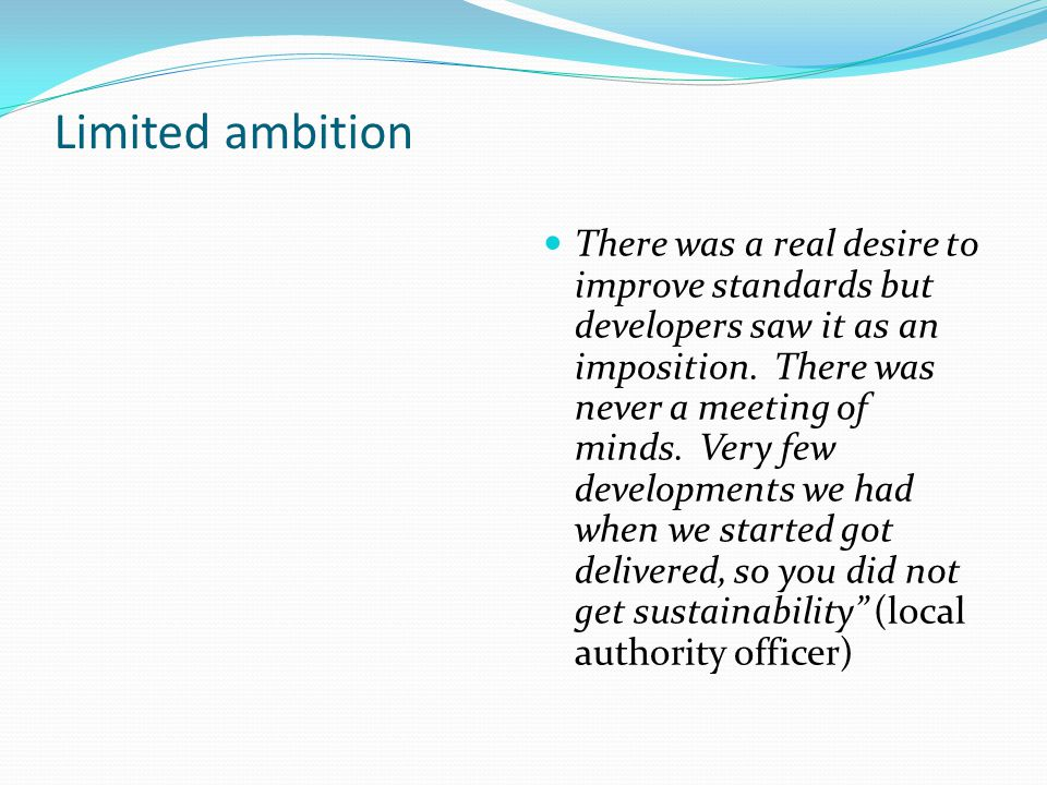 Limited ambition There was a real desire to improve standards but developers saw it as an imposition.