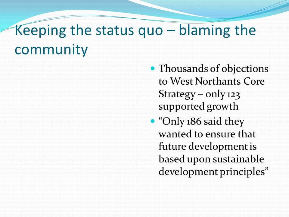 Keeping the status quo – blaming the community Thousands of objections to West Northants Core Strategy – only 123 supp0rted growth Only 186 said they wanted to ensure that future development is based upon sustainable development principles