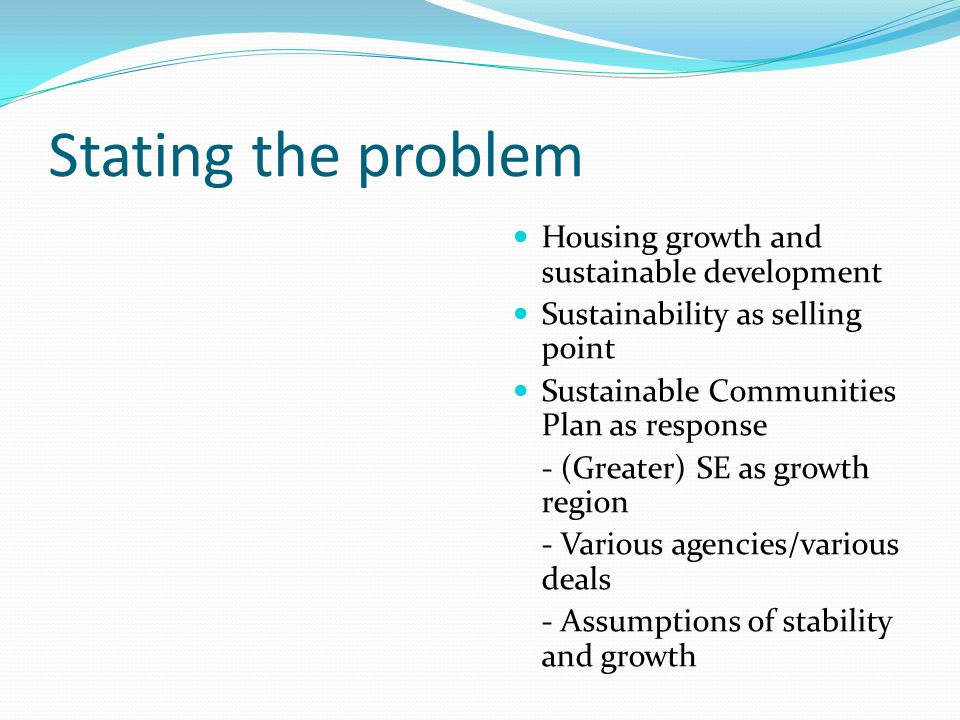 Stating the problem Housing growth and sustainable development Sustainability as selling point Sustainable Communities Plan as response - (Greater) SE as growth region - Various agencies/various deals - Assumptions of stability and growth