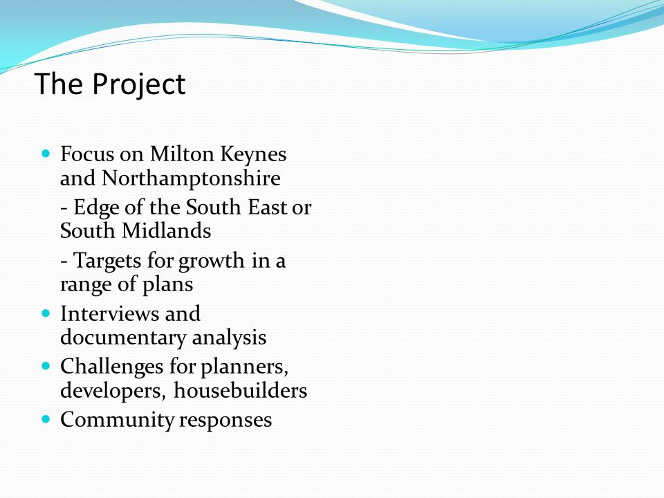 The Project Focus on Milton Keynes and Northamptonshire - Edge of the South East or South Midlands - Targets for growth in a range of plans Interviews