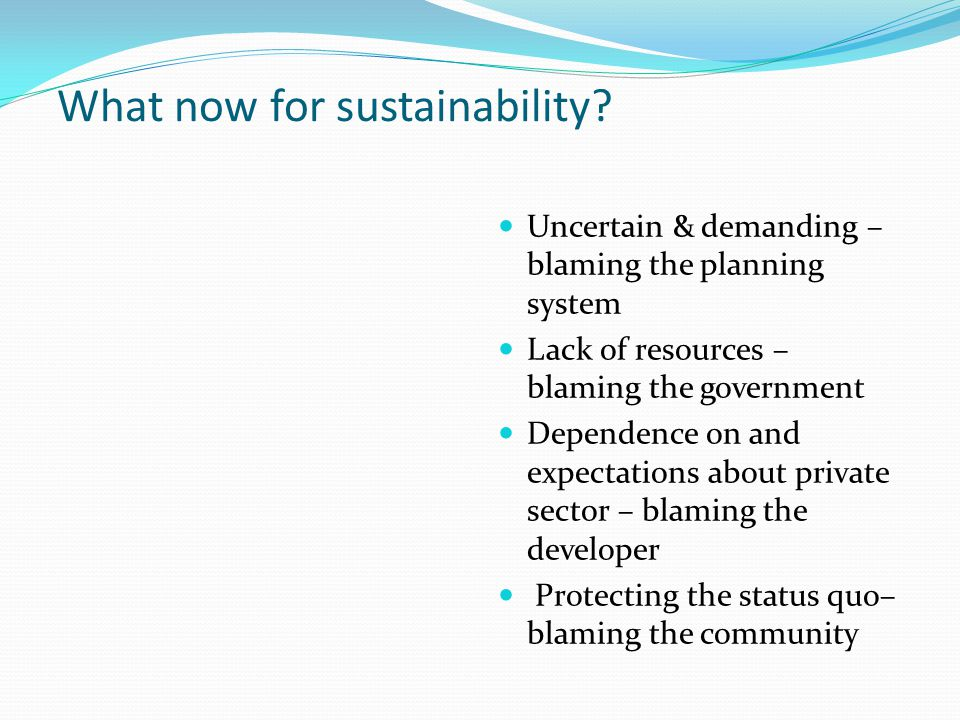 What now for sustainability? Uncertain & demanding – blaming the planning system Lack of resources – blaming the government Dependence on and expectat