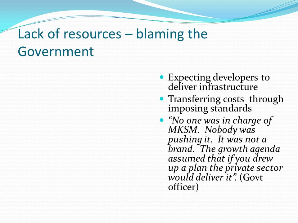 """Lack of resources – blaming the Government Expecting developers to deliver infrastructure Transferring costs through imposing standards """"No one was in"""
