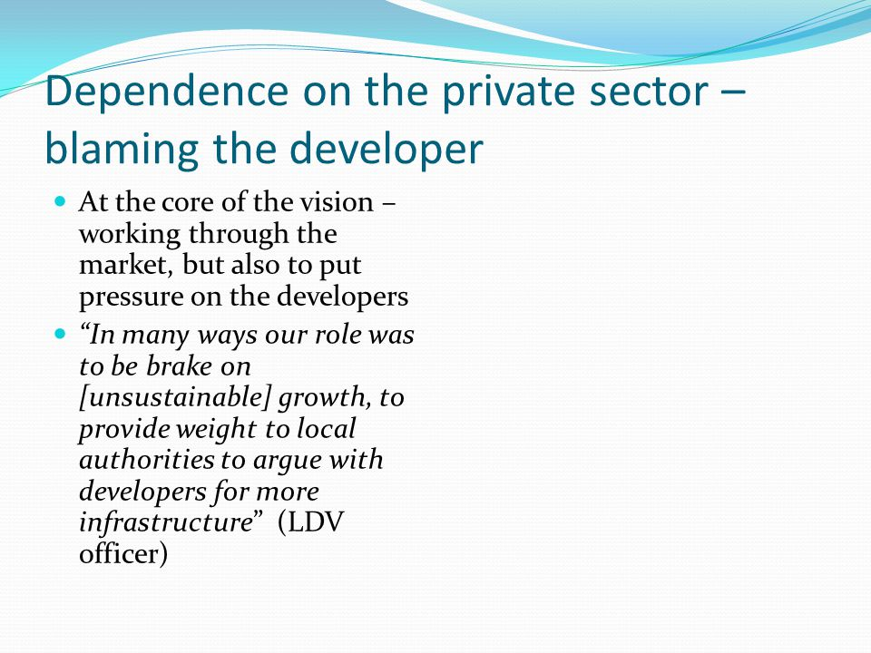 Dependence on the private sector – blaming the developer At the core of the vision – working through the market, but also to put pressure on the developers In many ways our role was to be brake on [unsustainable] growth, to provide weight to local authorities to argue with developers for more infrastructure (LDV officer)
