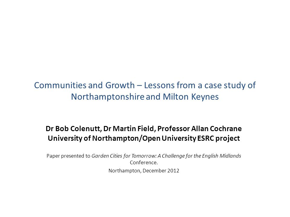 Communities and Growth – Lessons from a case study of Northamptonshire and Milton Keynes Dr Bob Colenutt, Dr Martin Field, Professor Allan Cochrane University of Northampton/Open University ESRC project Paper presented to Garden Cities for Tomorrow: A Challenge for the English Midlands Conference.