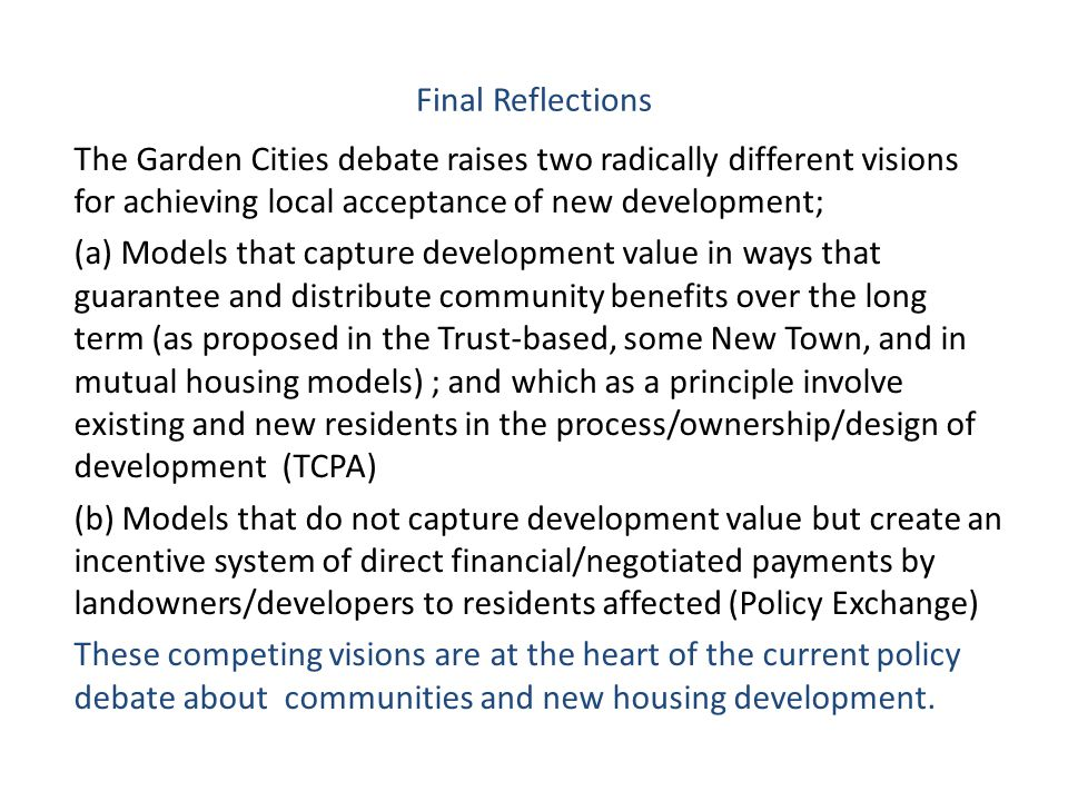 Final Reflections The Garden Cities debate raises two radically different visions for achieving local acceptance of new development; (a) Models that capture development value in ways that guarantee and distribute community benefits over the long term (as proposed in the Trust-based, some New Town, and in mutual housing models) ; and which as a principle involve existing and new residents in the process/ownership/design of development (TCPA) (b) Models that do not capture development value but create an incentive system of direct financial/negotiated payments by landowners/developers to residents affected (Policy Exchange) These competing visions are at the heart of the current policy debate about communities and new housing development.