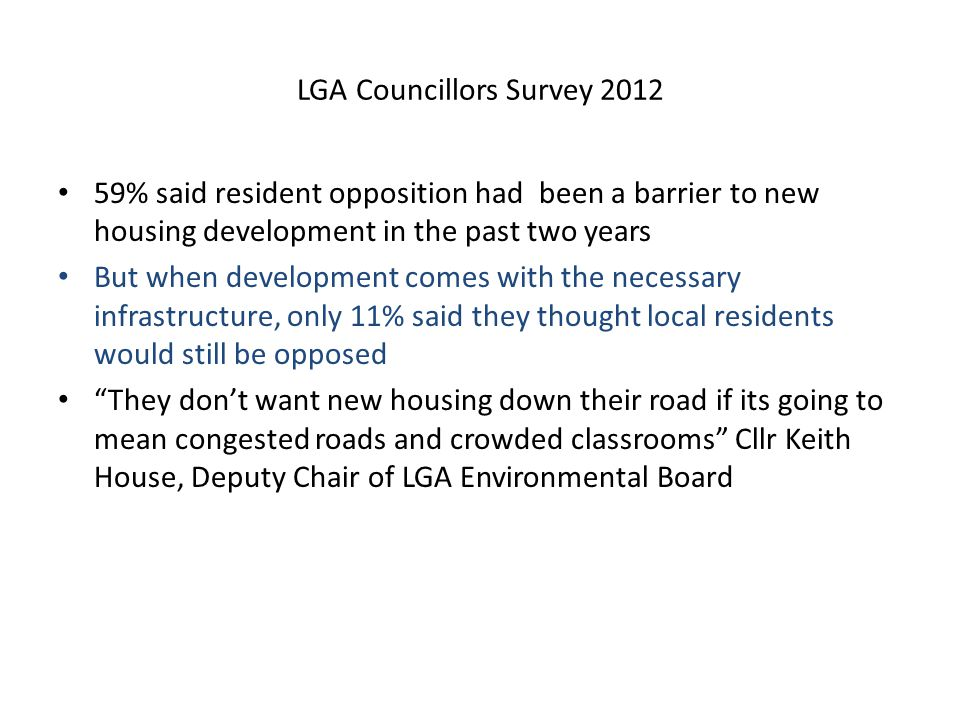 LGA Councillors Survey 2012 59% said resident opposition had been a barrier to new housing development in the past two years But when development comes with the necessary infrastructure, only 11% said they thought local residents would still be opposed They don't want new housing down their road if its going to mean congested roads and crowded classrooms Cllr Keith House, Deputy Chair of LGA Environmental Board