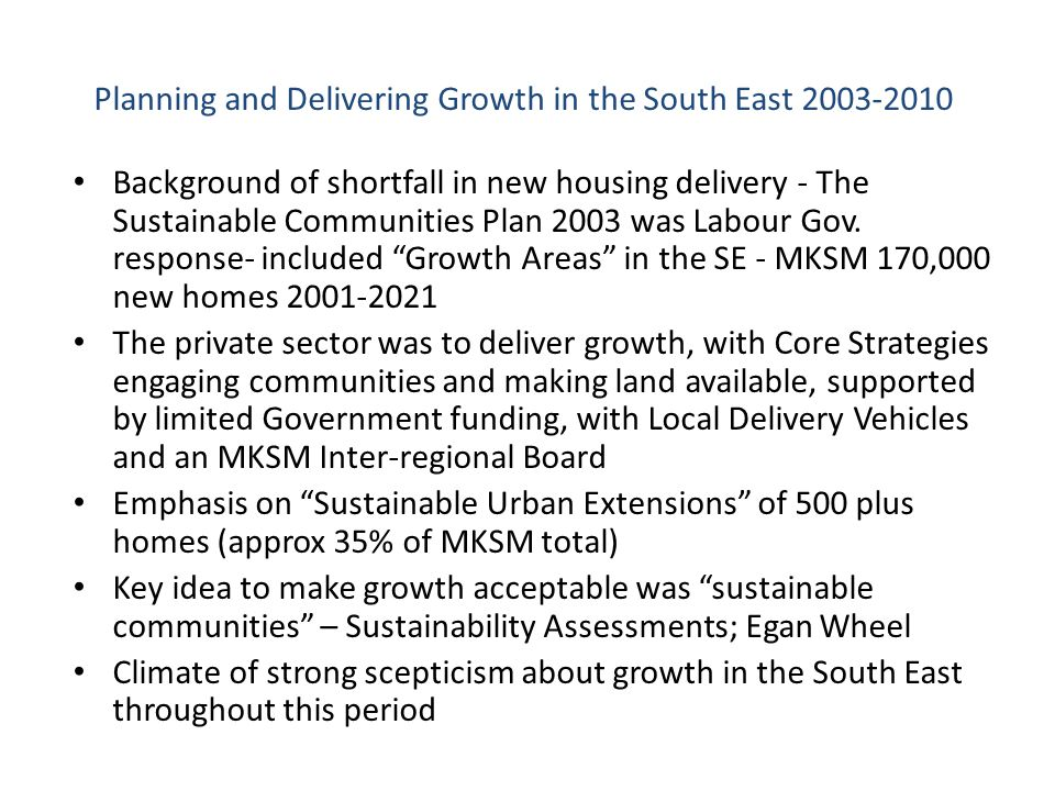 Planning and Delivering Growth in the South East 2003-2010 Background of shortfall in new housing delivery - The Sustainable Communities Plan 2003 was Labour Gov.