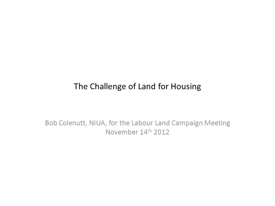 The Challenge of Land for Housing Bob Colenutt, NIUA, for the Labour Land Campaign Meeting November 14 th 2012