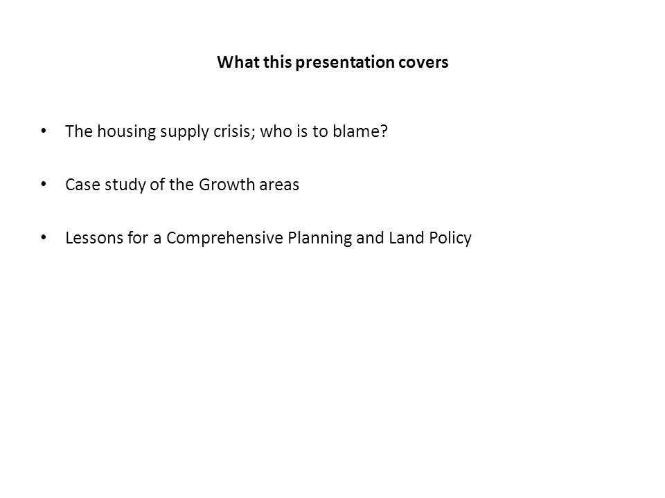 What this presentation covers The housing supply crisis; who is to blame? Case study of the Growth areas Lessons for a Comprehensive Planning and Land