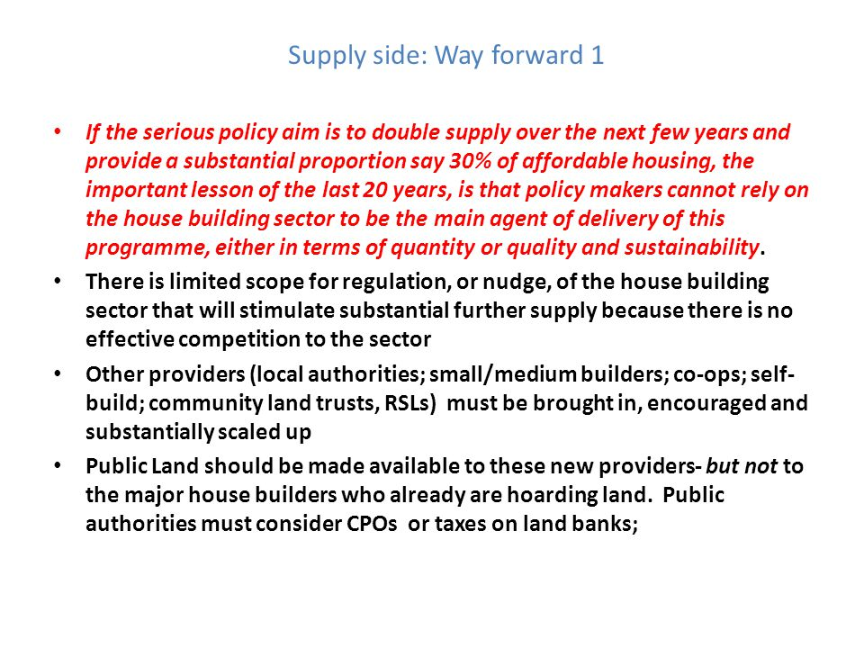 Supply side: Way forward 1 If the serious policy aim is to double supply over the next few years and provide a substantial proportion say 30% of affordable housing, the important lesson of the last 20 years, is that policy makers cannot rely on the house building sector to be the main agent of delivery of this programme, either in terms of quantity or quality and sustainability.