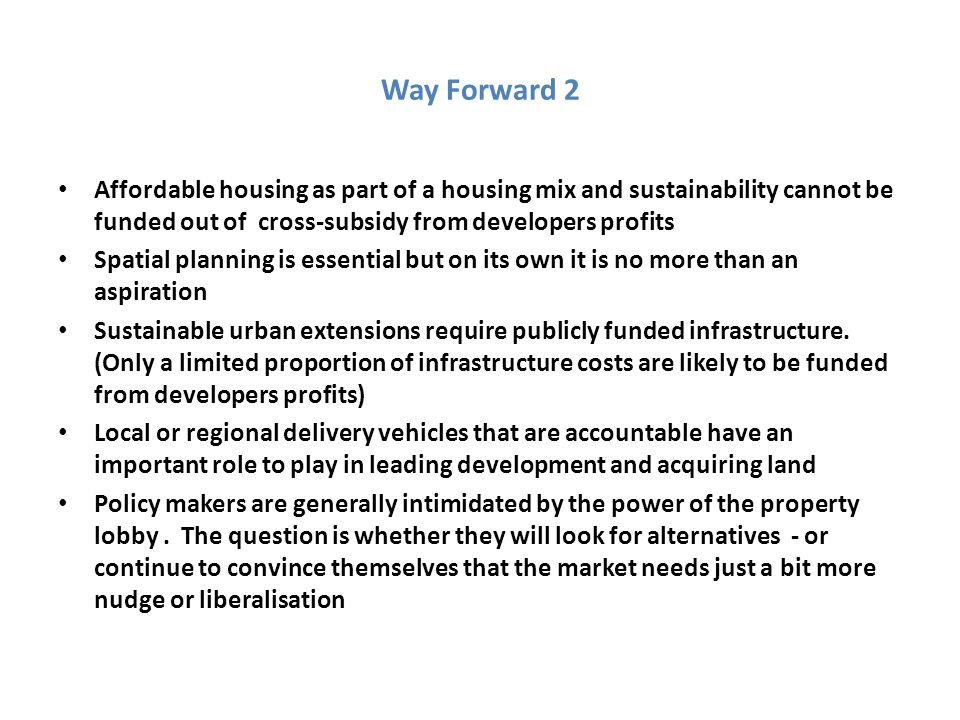 Way Forward 2 Affordable housing as part of a housing mix and sustainability cannot be funded out of cross-subsidy from developers profits Spatial planning is essential but on its own it is no more than an aspiration Sustainable urban extensions require publicly funded infrastructure.