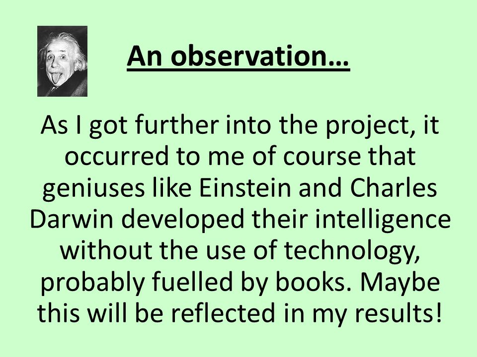 An observation… As I got further into the project, it occurred to me of course that geniuses like Einstein and Charles Darwin developed their intellig