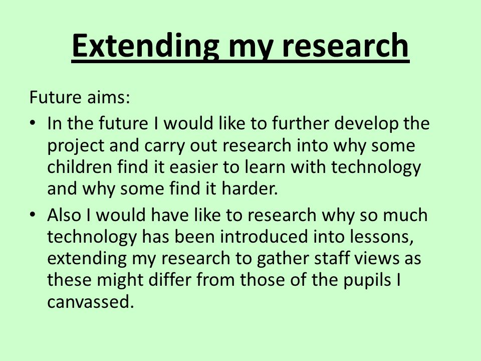 Extending my research Future aims: In the future I would like to further develop the project and carry out research into why some children find it eas