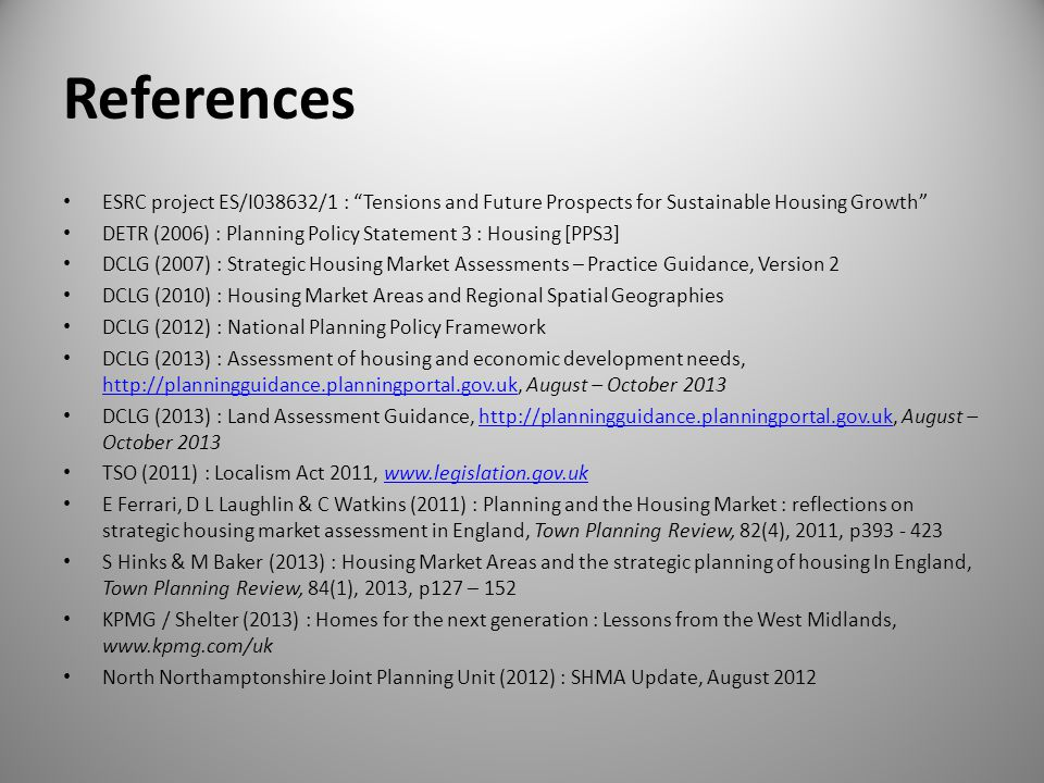 References ESRC project ES/I038632/1 : Tensions and Future Prospects for Sustainable Housing Growth DETR (2006) : Planning Policy Statement 3 : Housing [PPS3] DCLG (2007) : Strategic Housing Market Assessments – Practice Guidance, Version 2 DCLG (2010) : Housing Market Areas and Regional Spatial Geographies DCLG (2012) : National Planning Policy Framework DCLG (2013) : Assessment of housing and economic development needs, http://planningguidance.planningportal.gov.uk, August – October 2013 http://planningguidance.planningportal.gov.uk DCLG (2013) : Land Assessment Guidance, http://planningguidance.planningportal.gov.uk, August – October 2013http://planningguidance.planningportal.gov.uk TSO (2011) : Localism Act 2011, www.legislation.gov.ukwww.legislation.gov.uk E Ferrari, D L Laughlin & C Watkins (2011) : Planning and the Housing Market : reflections on strategic housing market assessment in England, Town Planning Review, 82(4), 2011, p393 - 423 S Hinks & M Baker (2013) : Housing Market Areas and the strategic planning of housing In England, Town Planning Review, 84(1), 2013, p127 – 152 KPMG / Shelter (2013) : Homes for the next generation : Lessons from the West Midlands, www.kpmg.com/uk North Northamptonshire Joint Planning Unit (2012) : SHMA Update, August 2012