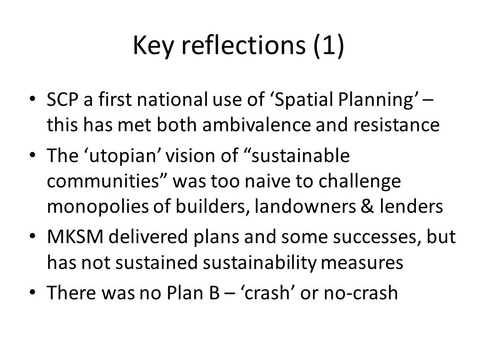 Key reflections (1) SCP a first national use of 'Spatial Planning' – this has met both ambivalence and resistance The 'utopian' vision of sustainable communities was too naive to challenge monopolies of builders, landowners & lenders MKSM delivered plans and some successes, but has not sustained sustainability measures There was no Plan B – 'crash' or no-crash