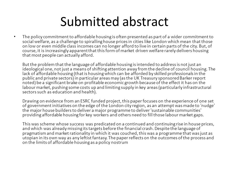 Submitted abstract The policy commitment to affordable housing is often presented as part of a wider commitment to social welfare, as a challenge to spiralling house prices in cities like London which mean that those on low or even middle class incomes can no longer afford to live in certain parts of the city.