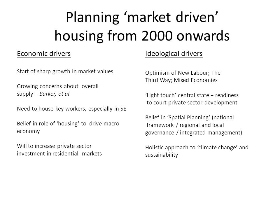 Planning 'market driven' housing from 2000 onwards Economic drivers Start of sharp growth in market values Growing concerns about overall supply – Barker, et al Need to house key workers, especially in SE Belief in role of 'housing' to drive macro economy Will to increase private sector investment in residential markets Ideological drivers Optimism of New Labour; The Third Way; Mixed Economies 'Light touch' central state + readiness to court private sector development Belief in 'Spatial Planning' (national framework / regional and local governance / integrated management) Holistic approach to 'climate change' and sustainability
