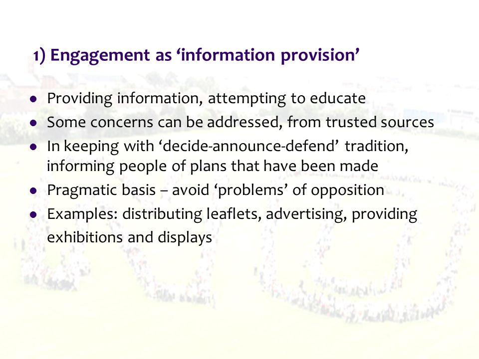 One example The UK government engagement process to inform Energy White Paper in 2003 Involved 'all levels of engagement strategy, from simple information provision to complex deliberative processes' (Chilvers et al, 2005, p24) Aim - open and inclusive Sought to 'understand public perceptions of energy and their energy concerns' (Chilvers et al, 2005, p25) Included widespread dissemination of material, road shows, focus groups, deliberative workshops and a final integrating conference The commitment shown by the government to public engagement was welcomed, and that the key concerns that were raised by the public were largely incorporated and addressed in the White Paper