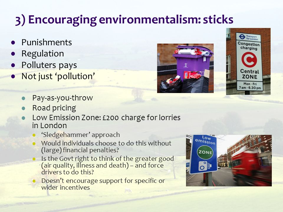 3) Encouraging environmentalism: sticks Punishments Regulation Polluters pays Not just 'pollution' Pay-as-you-throw Road pricing Low Emission Zone: £200 charge for lorries in London 'Sledgehammer' approach Would individuals choose to do this without (large) financial penalties.