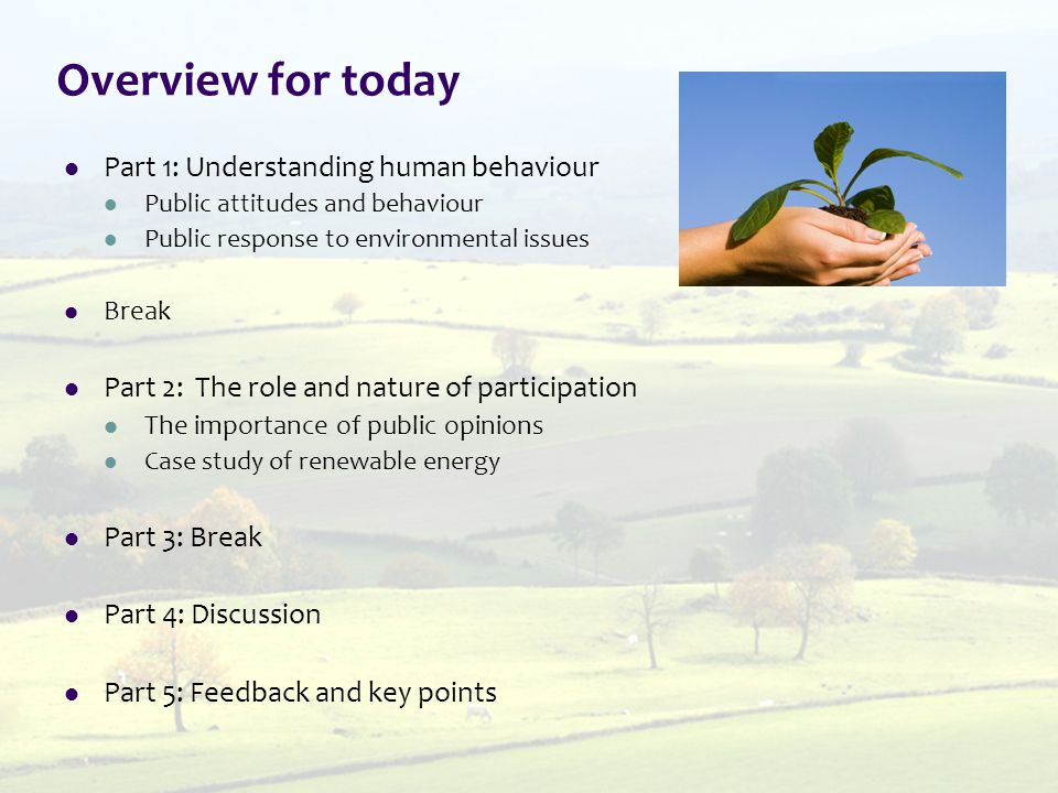 Overview for today Part 1: Understanding human behaviour Public attitudes and behaviour Public response to environmental issues Break Part 2: The role and nature of participation The importance of public opinions Case study of renewable energy Part 3: Break Part 4: Discussion Part 5: Feedback and key points