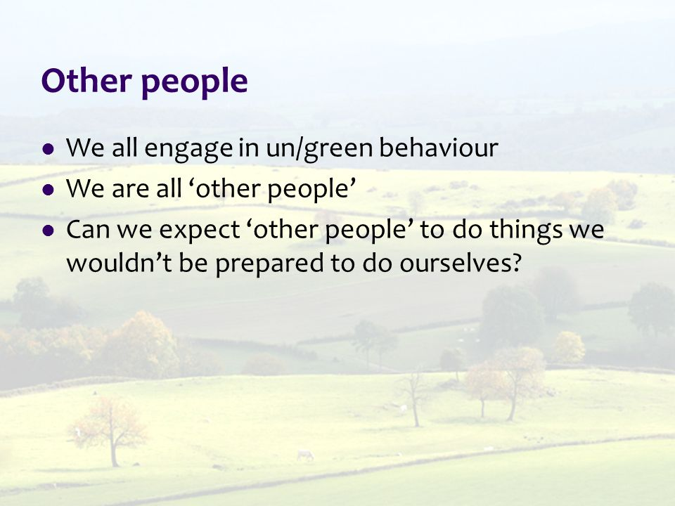 Other people We all engage in un/green behaviour We are all 'other people' Can we expect 'other people' to do things we wouldn't be prepared to do ourselves
