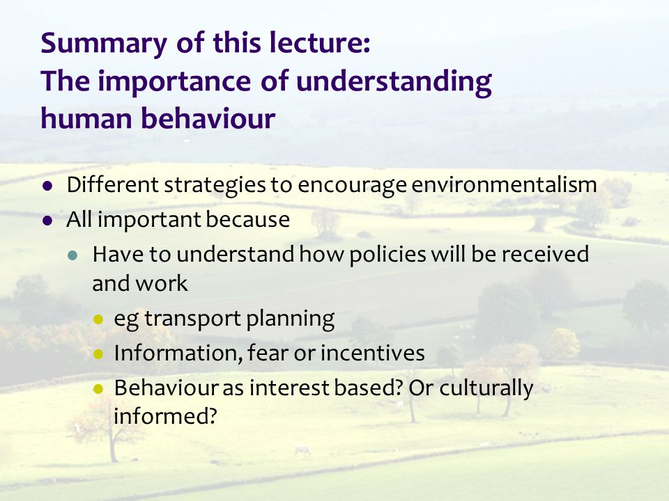 Summary of this lecture: The importance of understanding human behaviour Different strategies to encourage environmentalism All important because Have to understand how policies will be received and work eg transport planning Information, fear or incentives Behaviour as interest based.