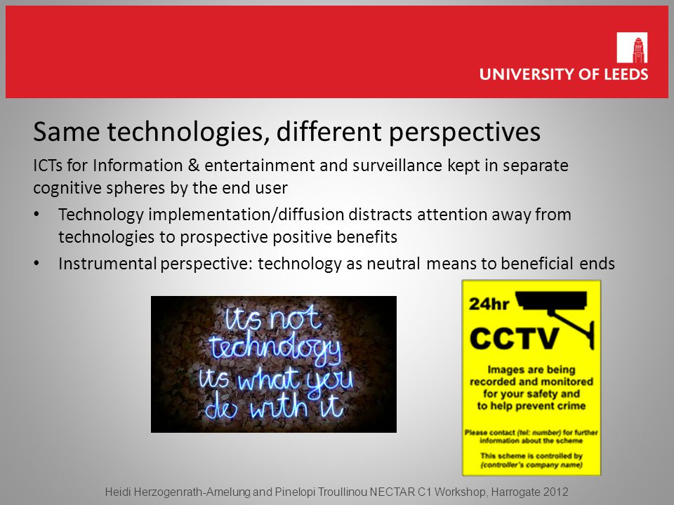 Same technologies, different perspectives ICTs for Information & entertainment and surveillance kept in separate cognitive spheres by the end user Technology implementation/diffusion distracts attention away from technologies to prospective positive benefits Instrumental perspective: technology as neutral means to beneficial ends Heidi Herzogenrath-Amelung and Pinelopi Troullinou NECTAR C1 Workshop, Harrogate 2012