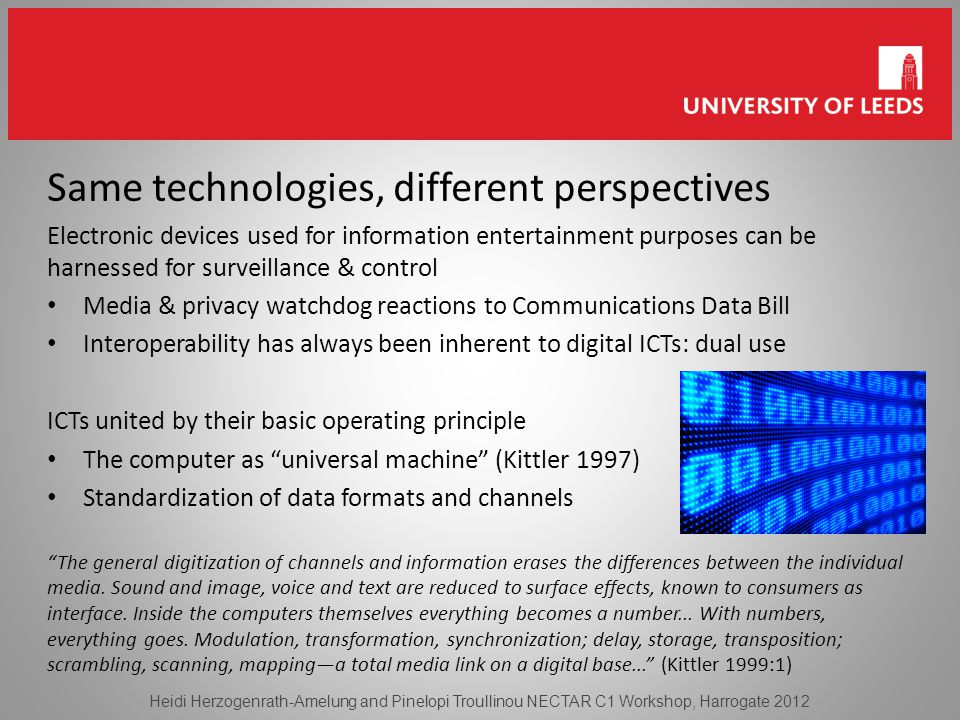 Same technologies, different perspectives Electronic devices used for information entertainment purposes can be harnessed for surveillance & control Media & privacy watchdog reactions to Communications Data Bill Interoperability has always been inherent to digital ICTs: dual use ICTs united by their basic operating principle The computer as universal machine (Kittler 1997) Standardization of data formats and channels The general digitization of channels and information erases the differences between the individual media.