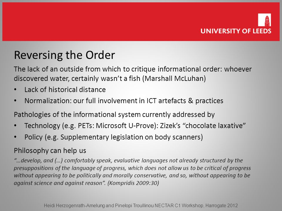 Reversing the Order The lack of an outside from which to critique informational order: whoever discovered water, certainly wasn't a fish (Marshall McLuhan) Lack of historical distance Normalization: our full involvement in ICT artefacts & practices Pathologies of the informational system currently addressed by Technology (e.g.