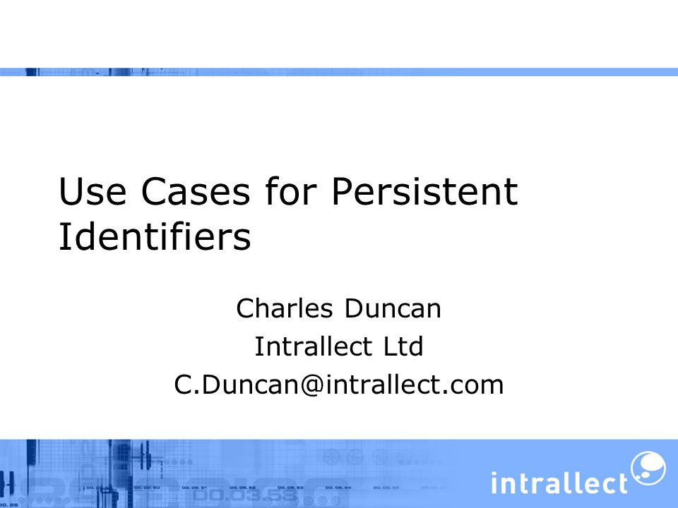 Use Cases for Persistent Identifiers Charles Duncan Intrallect Ltd C.Duncan@intrallect.com