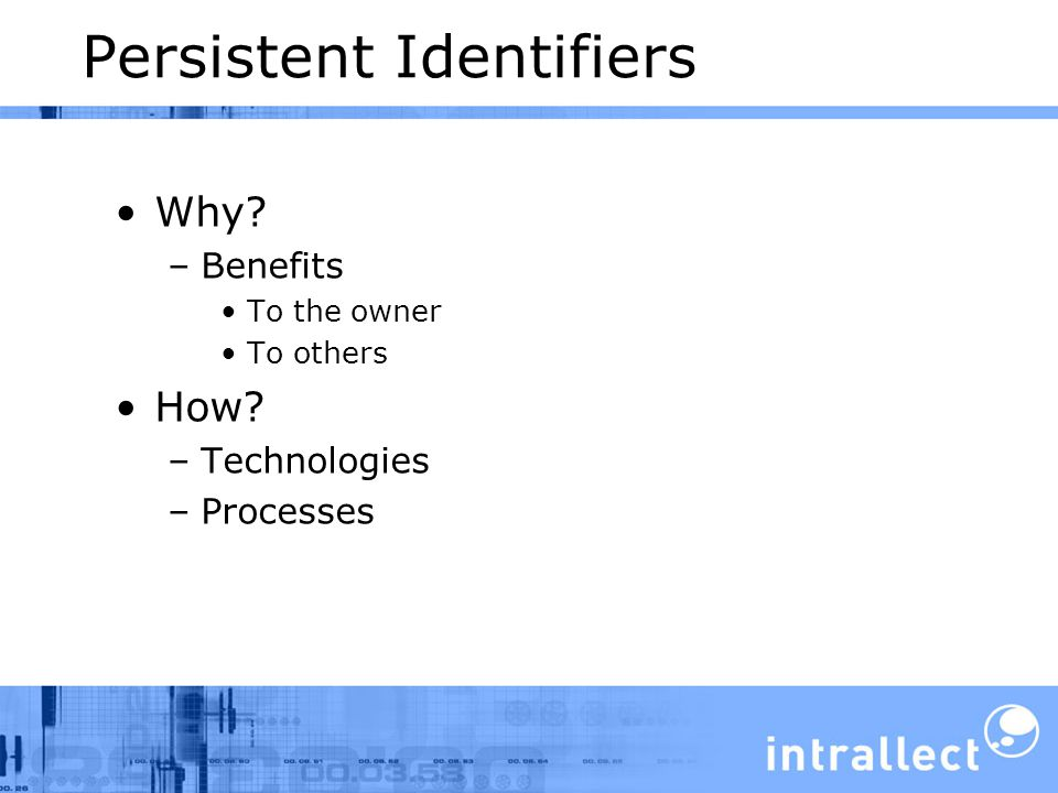 Persistent Identifiers Why –Benefits To the owner To others How –Technologies –Processes