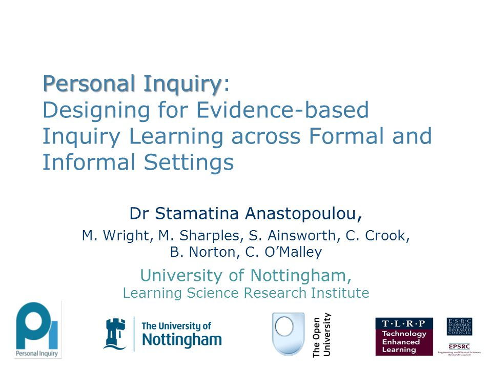Personal Inquiry Personal Inquiry: Designing for Evidence-based Inquiry Learning across Formal and Informal Settings Dr Stamatina Anastopoulou, M. Wri