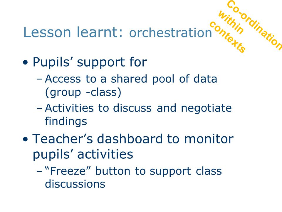 Lesson learnt: orchestration Pupils' support for –Access to a shared pool of data (group -class) –Activities to discuss and negotiate findings Teacher