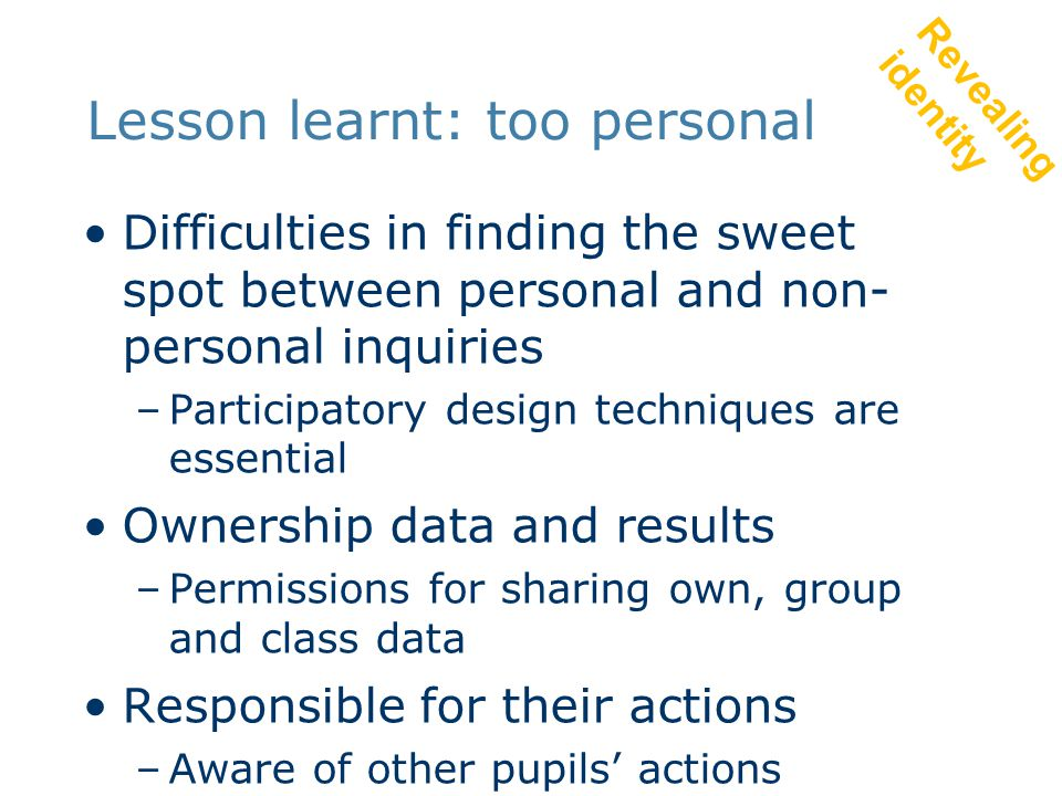 Lesson learnt: too personal Difficulties in finding the sweet spot between personal and non- personal inquiries –Participatory design techniques are essential Ownership data and results –Permissions for sharing own, group and class data Responsible for their actions –Aware of other pupils' actions Revealing identity