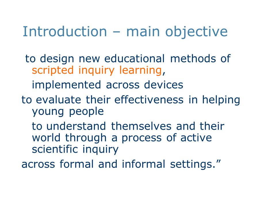 Introduction – main objective to design new educational methods of scripted inquiry learning, implemented across devices to evaluate their effectiveness in helping young people to understand themselves and their world through a process of active scientific inquiry across formal and informal settings.
