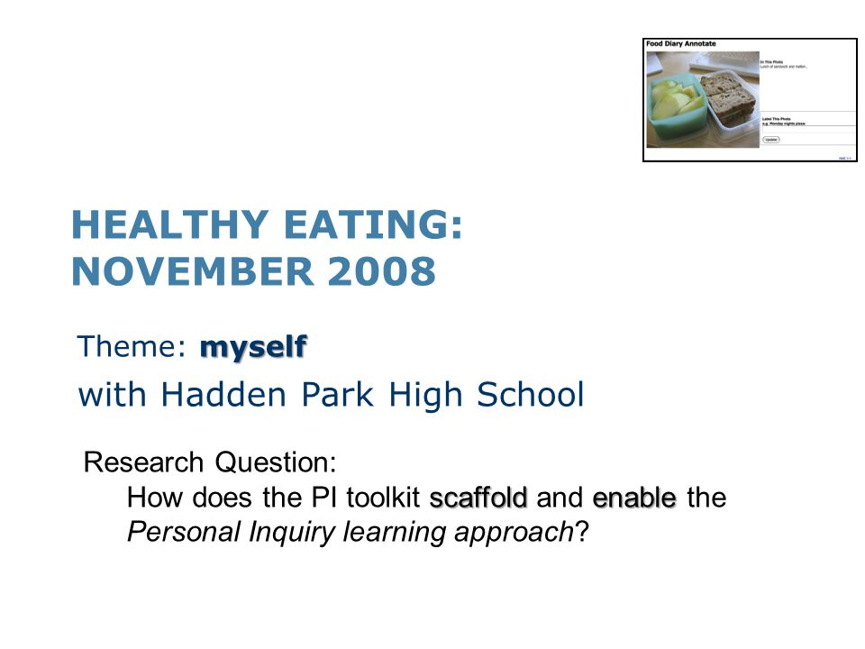 HEALTHY EATING: NOVEMBER 2008 myself Theme: myself with Hadden Park High School Research Question: scaffoldenable How does the PI toolkit scaffold and enable the Personal Inquiry learning approach