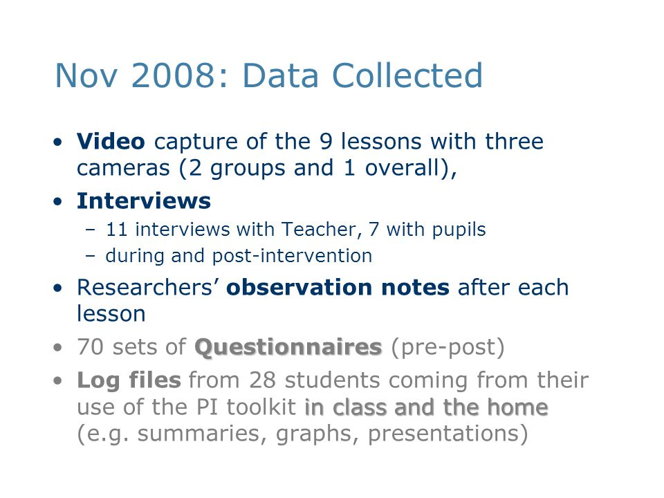 Nov 2008: Data Collected Video capture of the 9 lessons with three cameras (2 groups and 1 overall), Interviews –11 interviews with Teacher, 7 with pupils –during and post-intervention Researchers' observation notes after each lesson Questionnaires70 sets of Questionnaires (pre-post) in class and the homeLog files from 28 students coming from their use of the PI toolkit in class and the home (e.g.