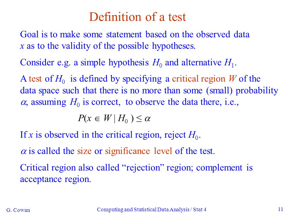 G. Cowan Computing and Statistical Data Analysis / Stat 4 11 Definition of a test Goal is to make some statement based on the observed data x as to th